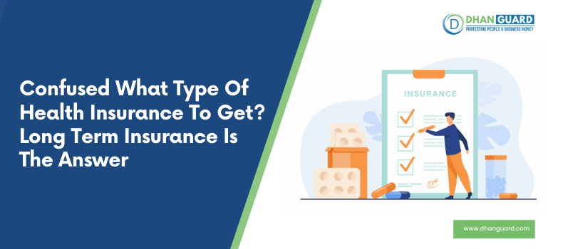 Confused what type of Health Insurance to get? Long Term Insurance is the Answer